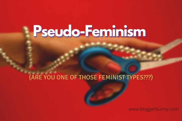 Pseudo-Feminism (Are you one of those feminist types)