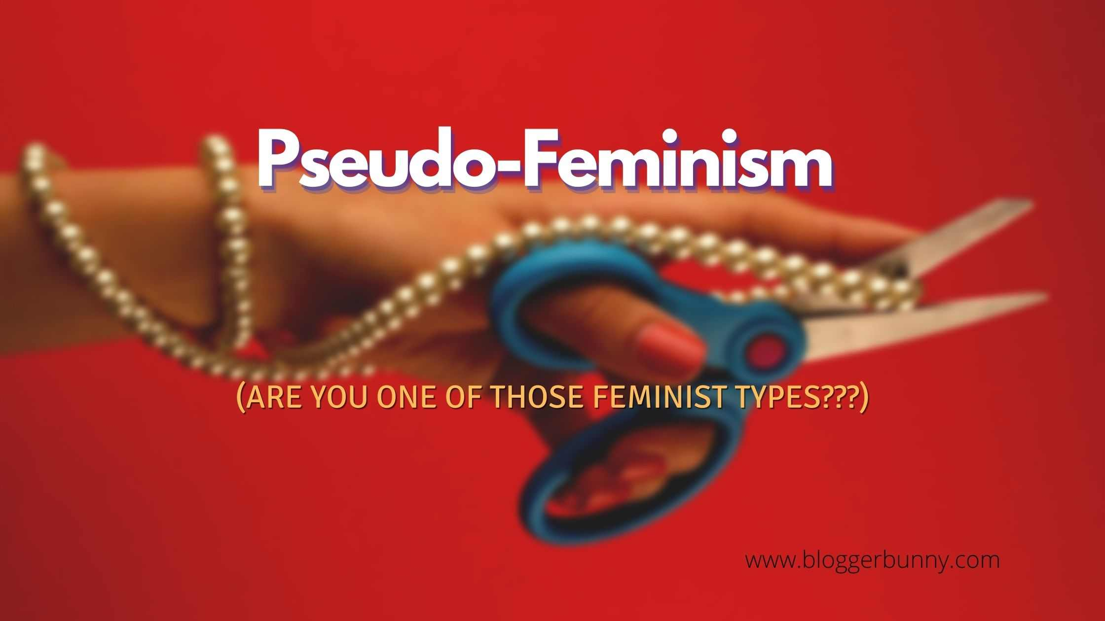 Pseudo-Feminism (Are you one of those feminist types?)